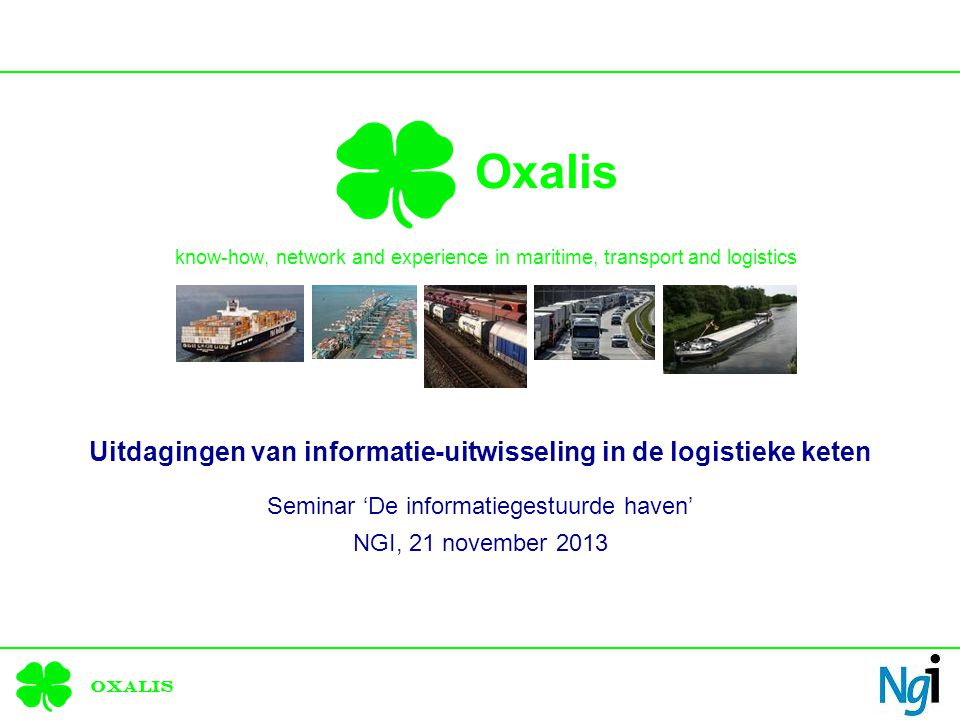 Oxalis Oxalis know-how, network and experience in maritime, transport and logistics Uitdagingen van informatie-uitwisseling in de logistieke keten Seminar 'De informatiegestuurde haven' NGI, 21 november 2013