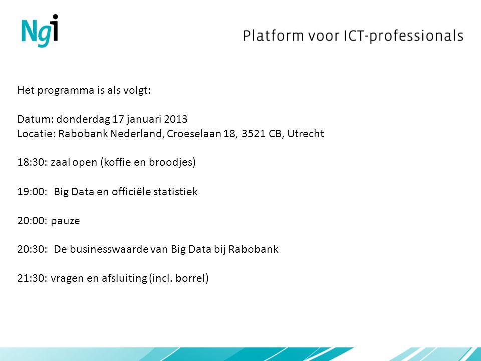 Het programma is als volgt: Datum: donderdag 17 januari 2013 Locatie: Rabobank Nederland, Croeselaan 18, 3521 CB, Utrecht 18:30: zaal open (koffie en broodjes) 19:00: Big Data en officiële statistiek 20:00: pauze 20:30: De businesswaarde van Big Data bij Rabobank 21:30: vragen en afsluiting (incl.