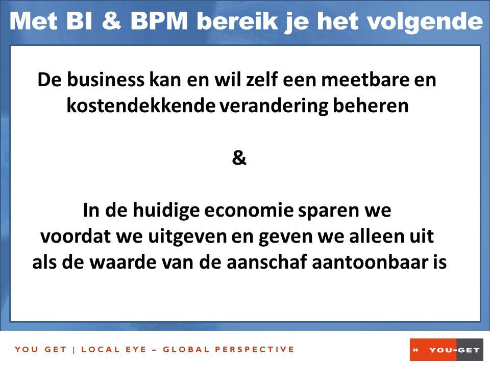 YOU GET | LOCAL EYE – GLOBAL PERSPECTIVE Met BI & BPM bereik je het volgende De business kan en wil zelf een meetbare en kostendekkende verandering beheren & In de huidige economie sparen we voordat we uitgeven en geven we alleen uit als de waarde van de aanschaf aantoonbaar is