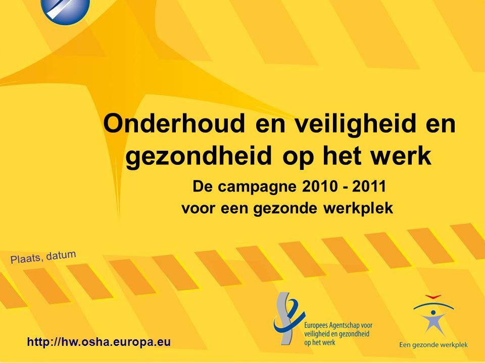 Onderhoud en veiligheid en gezondheid op het werk Plaats, datum http://hw.osha.europa.eu De campagne 2010 - 2011 voor een gezonde werkplek