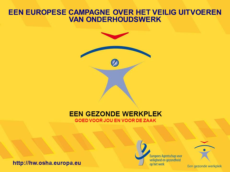 EEN EUROPESE CAMPAGNE OVER HET VEILIG UITVOEREN VAN ONDERHOUDSWERK EEN GEZONDE WERKPLEK GOED VOOR JOU EN VOOR DE ZAAK http://hw.osha.europa.eu