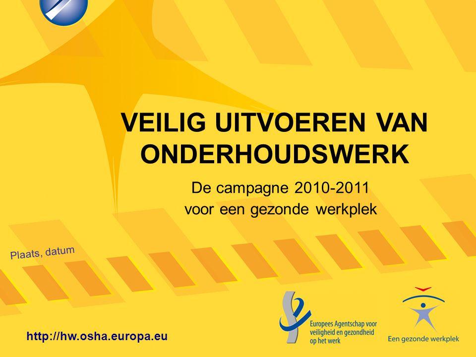 VEILIG UITVOEREN VAN ONDERHOUDSWERK Plaats, datum http://hw.osha.europa.eu De campagne 2010-2011 voor een gezonde werkplek