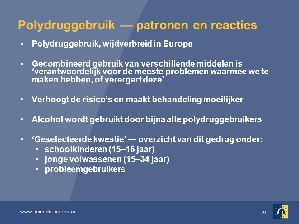 21 Polydruggebruik — patronen en reacties Polydruggebruik, wijdverbreid in Europa Gecombineerd gebruik van verschillende middelen is 'verantwoordelijk