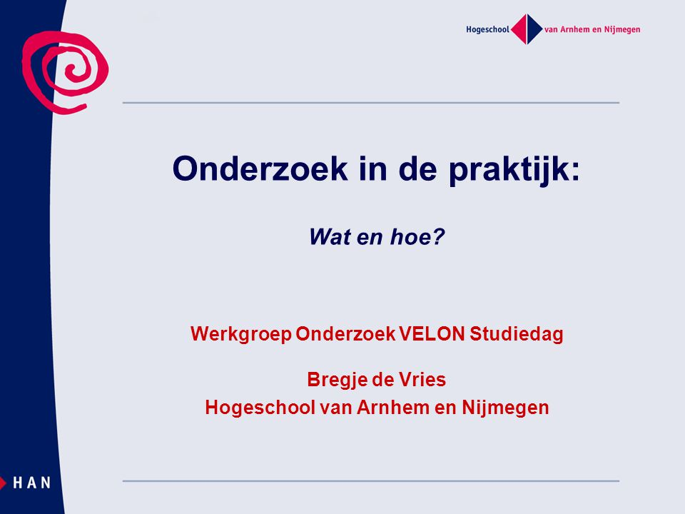 Onderzoek in de praktijk: Wat en hoe? Werkgroep Onderzoek VELON Studiedag Bregje de Vries Hogeschool van Arnhem en Nijmegen