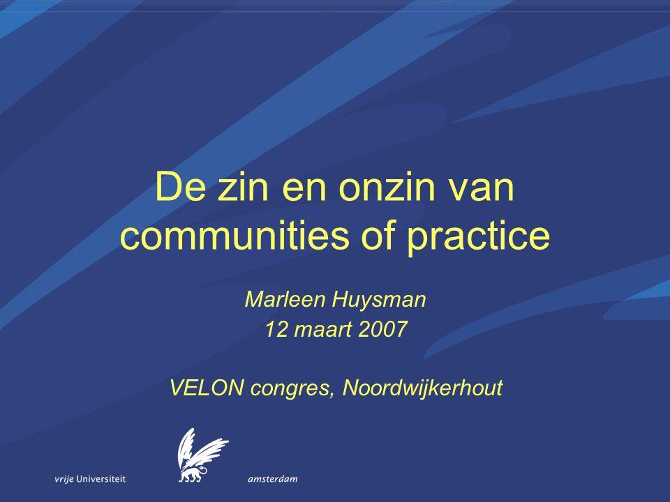 De zin en onzin van communities of practice Marleen Huysman 12 maart 2007 VELON congres, Noordwijkerhout
