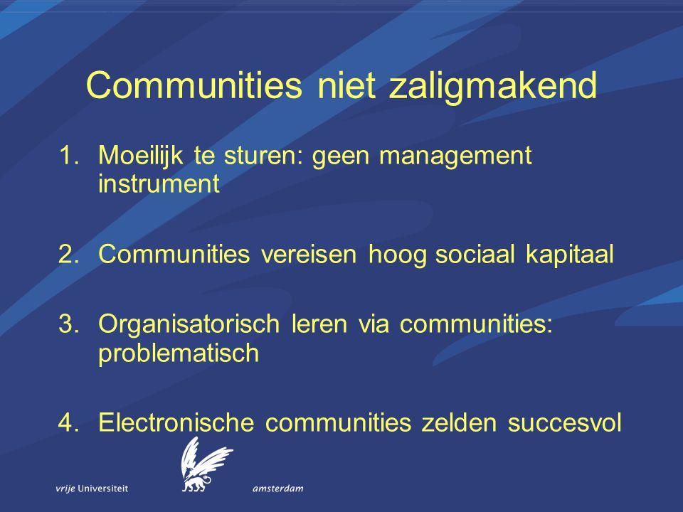 Communities niet zaligmakend 1.Moeilijk te sturen: geen management instrument 2.Communities vereisen hoog sociaal kapitaal 3.Organisatorisch leren via