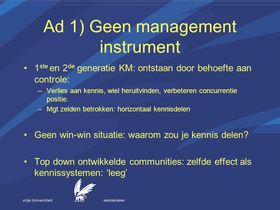 Ad 1) Geen management instrument 1 ste en 2 de generatie KM: ontstaan door behoefte aan controle: –Verlies aan kennis, wiel heruitvinden, verbeteren c