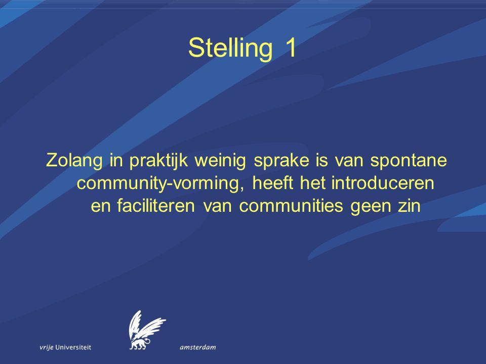 Stelling 1 Zolang in praktijk weinig sprake is van spontane community-vorming, heeft het introduceren en faciliteren van communities geen zin