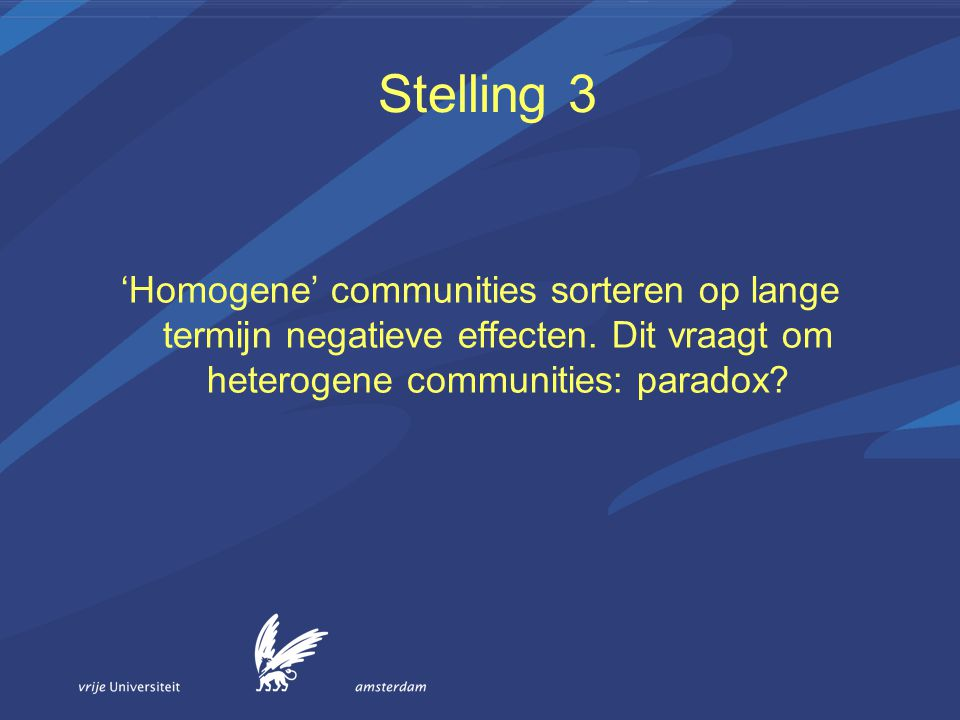 Stelling 3 'Homogene' communities sorteren op lange termijn negatieve effecten. Dit vraagt om heterogene communities: paradox?