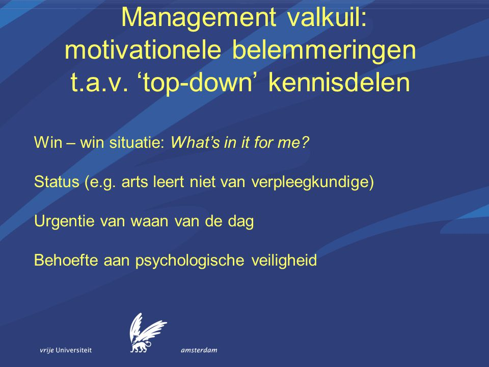 Management valkuil: motivationele belemmeringen t.a.v. 'top-down' kennisdelen Win – win situatie: What's in it for me? Status (e.g. arts leert niet va