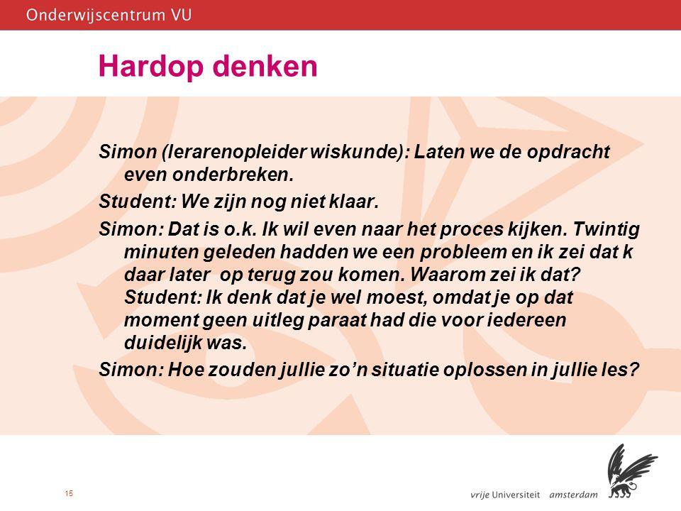15 Hardop denken Simon (lerarenopleider wiskunde): Laten we de opdracht even onderbreken. Student: We zijn nog niet klaar. Simon: Dat is o.k. Ik wil e