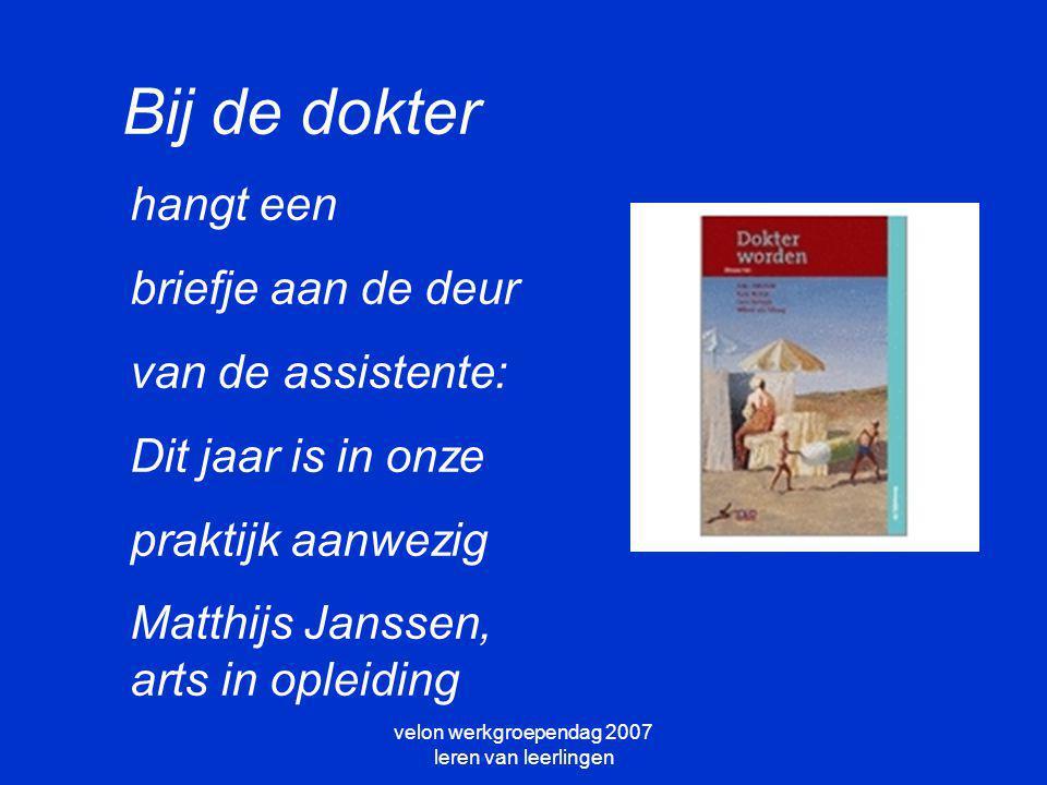 velon werkgroependag 2007 leren van leerlingen hangt een briefje aan de deur van de assistente: Dit jaar is in onze praktijk aanwezig Matthijs Janssen, arts in opleiding Bij de dokter