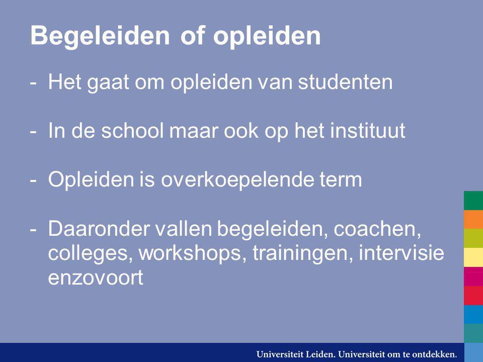 Begeleiden of opleiden -Het gaat om opleiden van studenten -In de school maar ook op het instituut -Opleiden is overkoepelende term -Daaronder vallen
