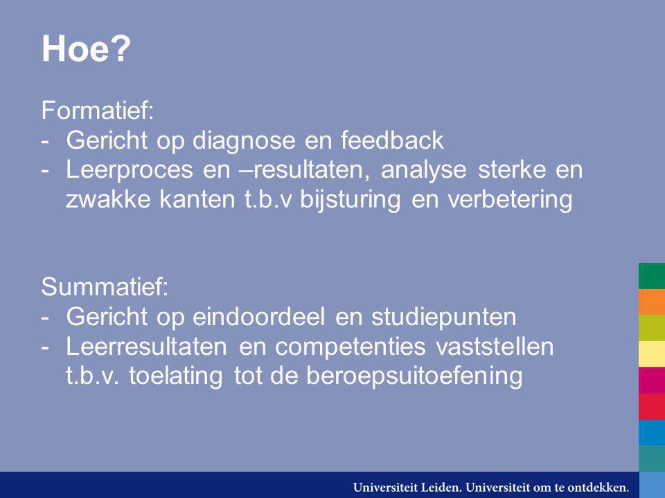 Hoe? Formatief: -Gericht op diagnose en feedback -Leerproces en –resultaten, analyse sterke en zwakke kanten t.b.v bijsturing en verbetering Summatief
