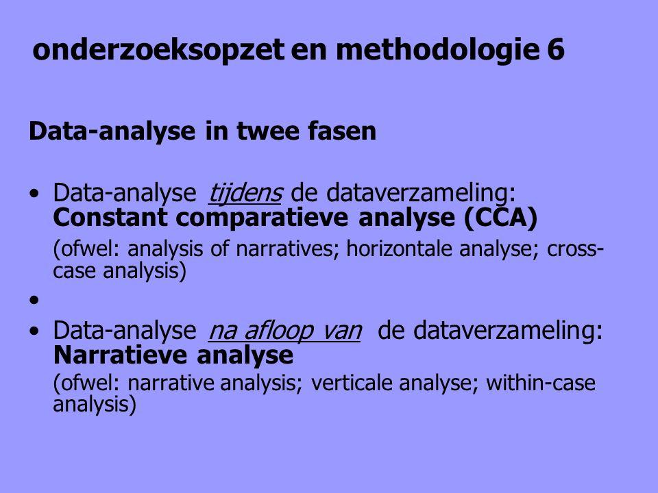 onderzoeksopzet en methodologie 6 Data-analyse in twee fasen Data-analyse tijdens de dataverzameling: Constant comparatieve analyse (CCA) (ofwel: anal