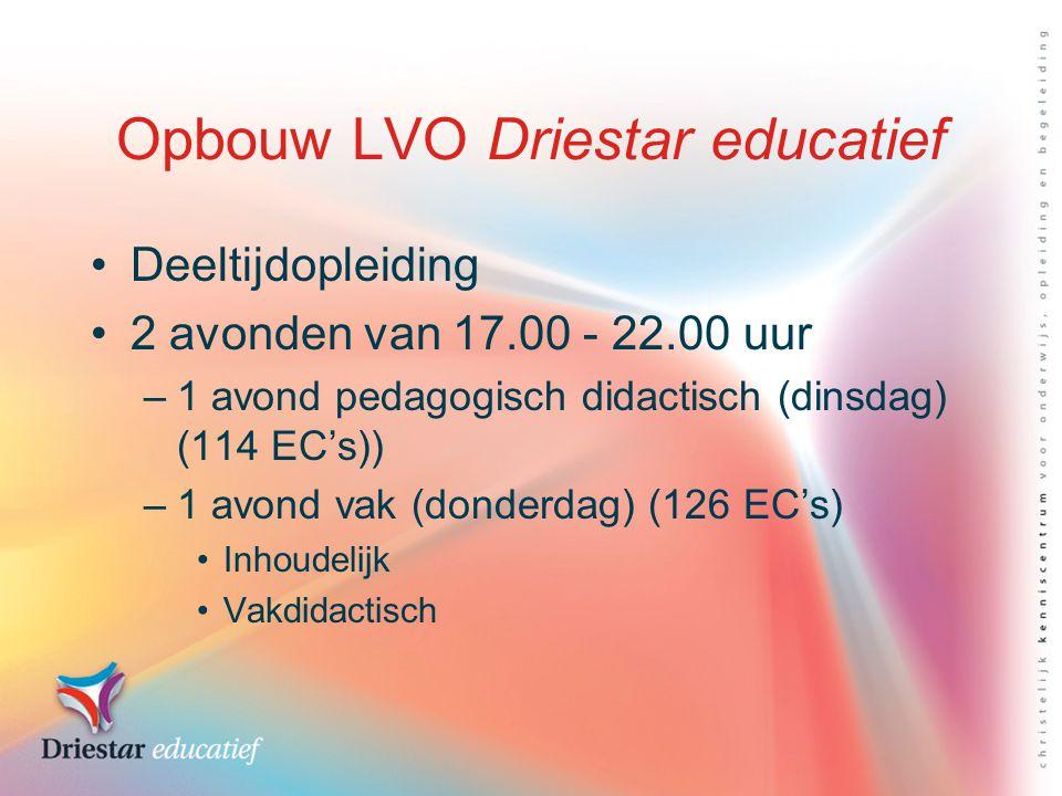 Opbouw LVO Driestar educatief Deeltijdopleiding 2 avonden van 17.00 - 22.00 uur –1 avond pedagogisch didactisch (dinsdag) (114 EC's)) –1 avond vak (donderdag) (126 EC's) Inhoudelijk Vakdidactisch