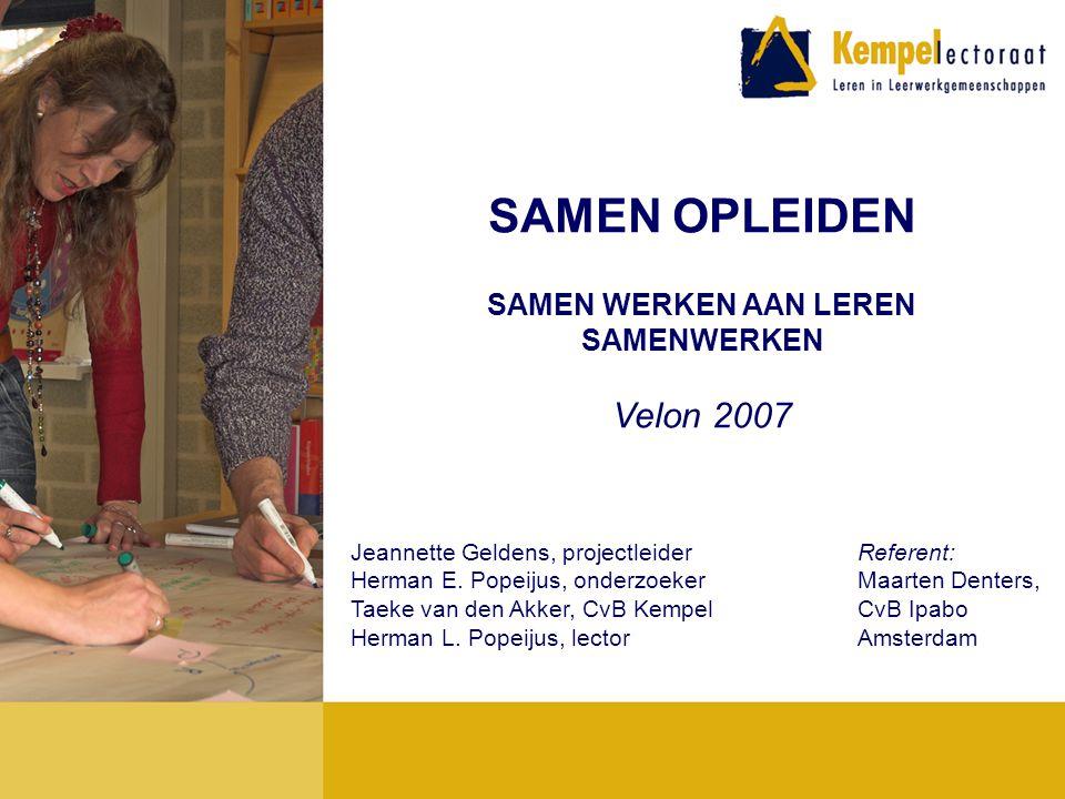 SAMEN OPLEIDEN SAMEN WERKEN AAN LEREN SAMENWERKEN Velon 2007 Jeannette Geldens, projectleider Herman E. Popeijus, onderzoeker Taeke van den Akker, CvB