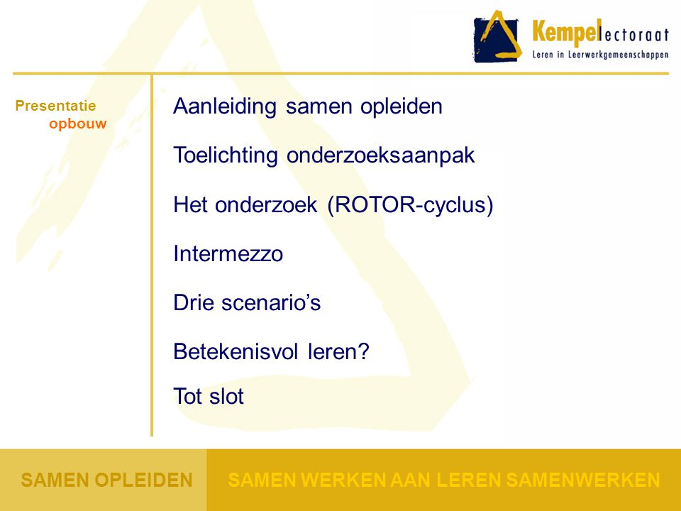 Aanleiding samen opleiden Toelichting onderzoeksaanpak Het onderzoek (ROTOR-cyclus) Intermezzo Drie scenario's Betekenisvol leren.