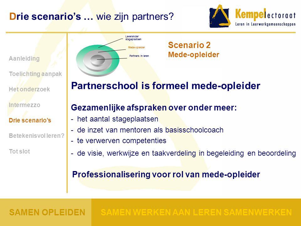Gezamenlijke afspraken over onder meer: -het aantal stageplaatsen -de inzet van mentoren als basisschoolcoach -te verwerven competenties -de visie, werkwijze en taakverdeling in begeleiding en beoordeling Professionalisering voor rol van mede-opleider Aanleiding Toelichting aanpak Het onderzoek Intermezzo Drie scenario's Betekenisvol leren.