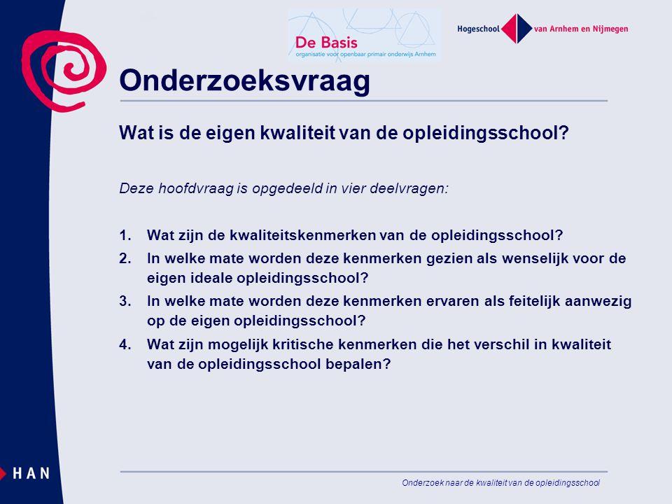 Onderzoek naar de kwaliteit van de opleidingsschool Onderzoeksvraag Wat is de eigen kwaliteit van de opleidingsschool? Deze hoofdvraag is opgedeeld in