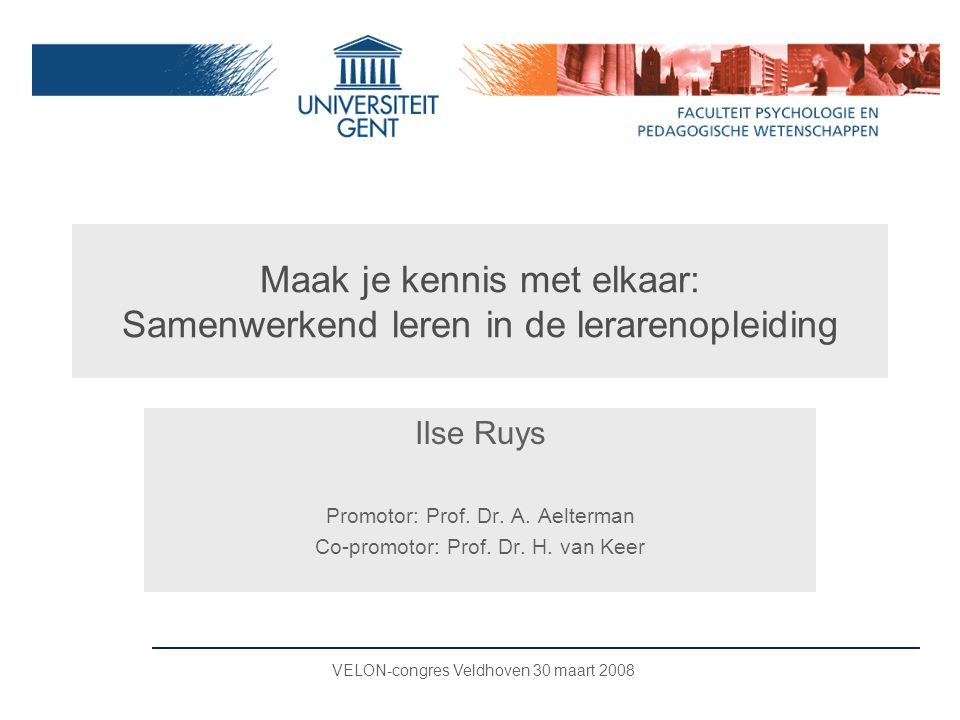 Maak je kennis met elkaar: Samenwerkend leren in de lerarenopleiding Ilse Ruys Promotor: Prof. Dr. A. Aelterman Co-promotor: Prof. Dr. H. van Keer VEL