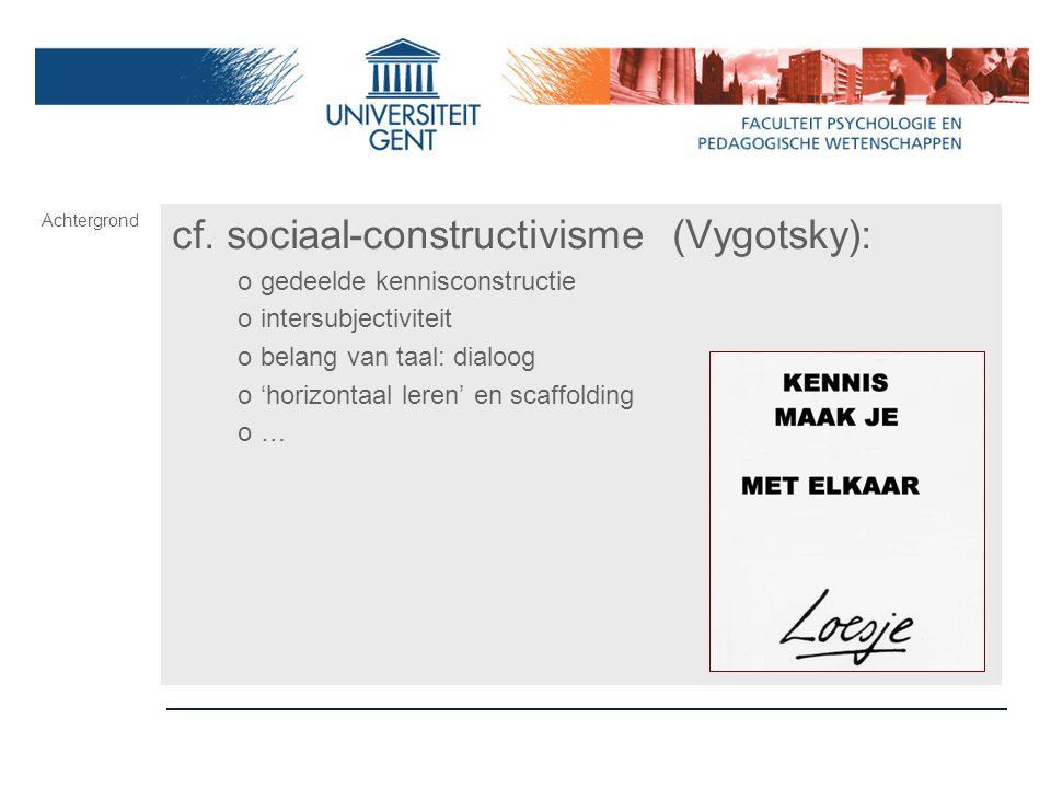cf. sociaal-constructivisme (Vygotsky): ogedeelde kennisconstructie ointersubjectiviteit obelang van taal: dialoog o'horizontaal leren' en scaffolding
