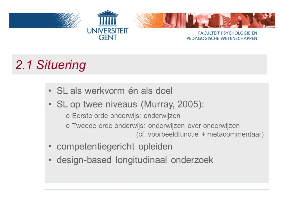 2.1 Situering SL als werkvorm én als doel SL op twee niveaus (Murray, 2005): oEerste orde onderwijs: onderwijzen oTweede orde onderwijs: onderwijzen over onderwijzen (cf.