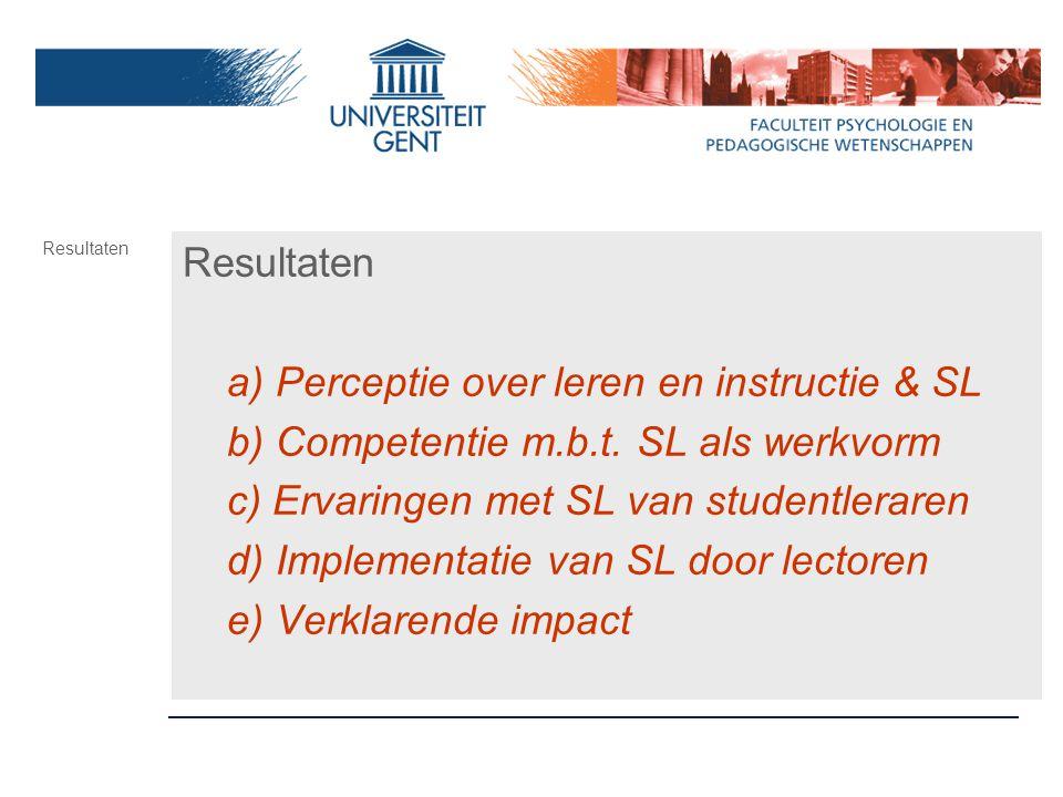 Resultaten a) Perceptie over leren en instructie & SL b) Competentie m.b.t. SL als werkvorm c) Ervaringen met SL van studentleraren d) Implementatie v