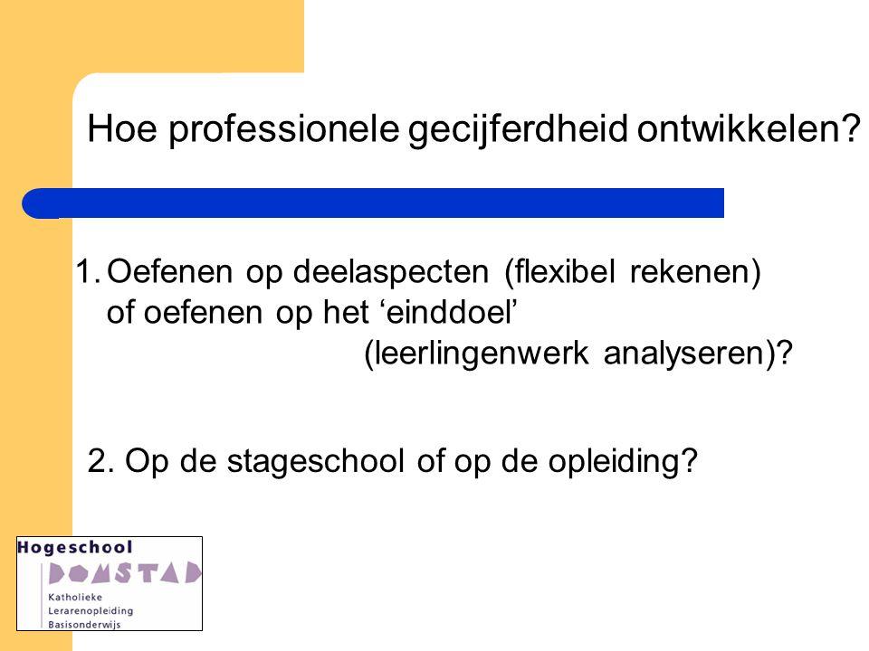 Hoe professionele gecijferdheid ontwikkelen? 1.Oefenen op deelaspecten (flexibel rekenen) of oefenen op het 'einddoel' (leerlingenwerk analyseren)? 2.