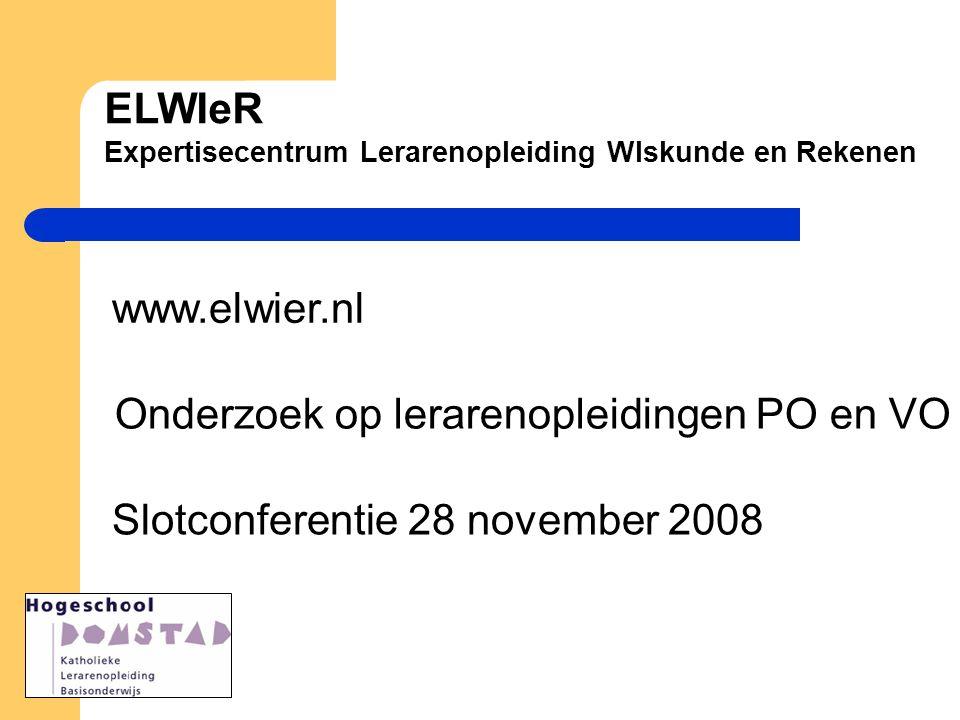 ELWIeR Expertisecentrum Lerarenopleiding WIskunde en Rekenen www.elwier.nl Slotconferentie 28 november 2008 Onderzoek op lerarenopleidingen PO en VO