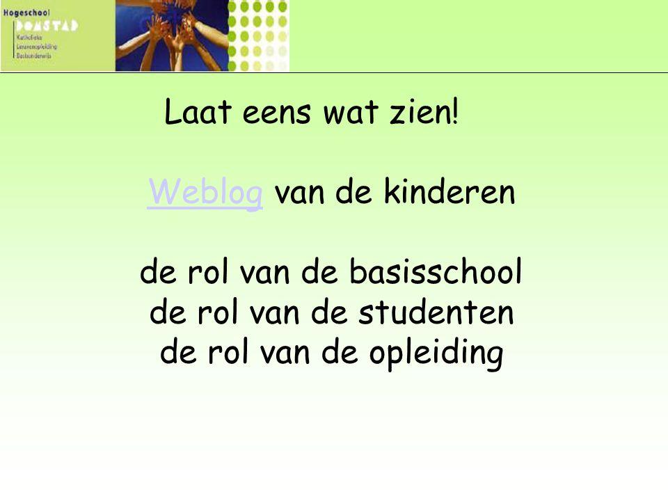 Laat eens wat zien! Weblog van de kinderen de rol van de basisschool de rol van de studenten de rol van de opleiding Weblog