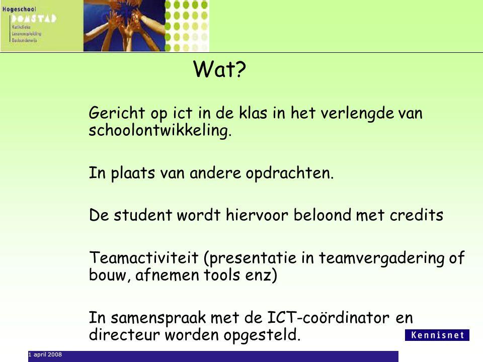 1 april 2008 Wat? Gericht op ict in de klas in het verlengde van schoolontwikkeling. In plaats van andere opdrachten. De student wordt hiervoor beloon