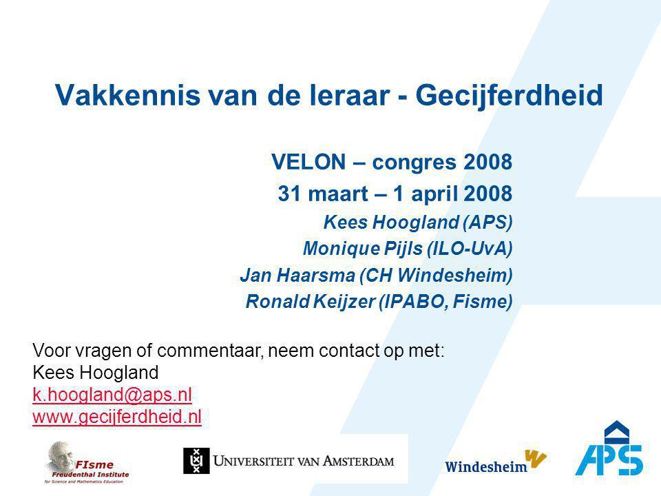 Vakkennis van de leraar - Gecijferdheid VELON – congres 2008 31 maart – 1 april 2008 Kees Hoogland (APS) Monique Pijls (ILO-UvA) Jan Haarsma (CH Winde