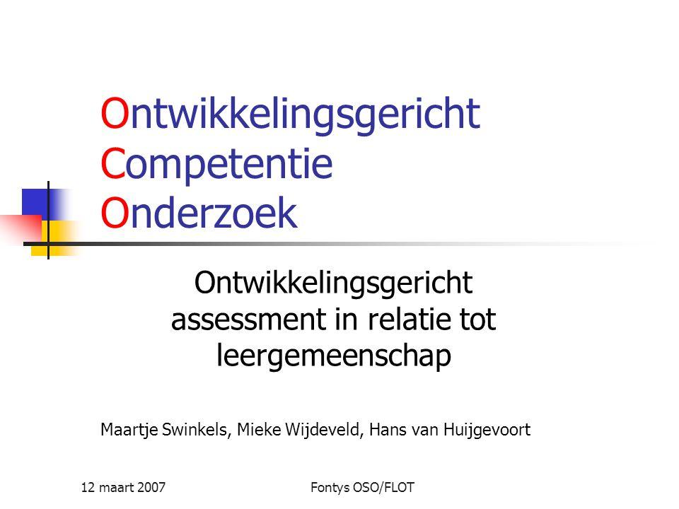 12 maart 2007Fontys OSO/FLOT Ontwikkelingsgericht Competentie Onderzoek Ontwikkelingsgericht assessment in relatie tot leergemeenschap Maartje Swinkel