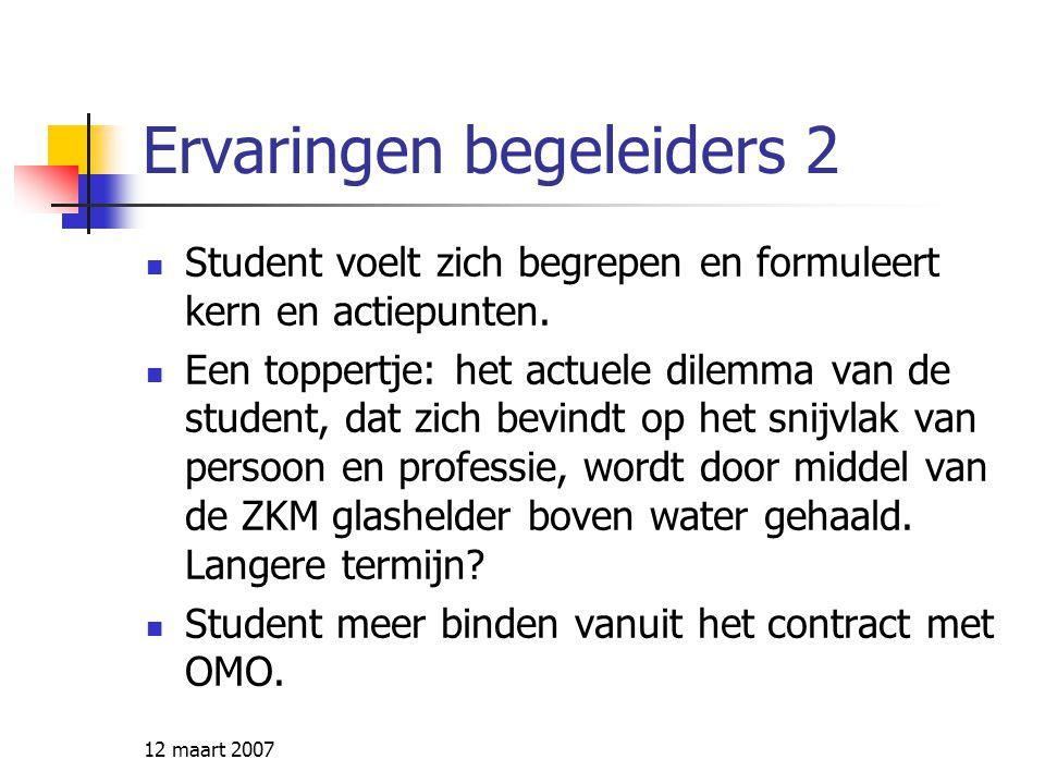 12 maart 2007 Ervaringen begeleiders 2 Student voelt zich begrepen en formuleert kern en actiepunten. Een toppertje: het actuele dilemma van de studen