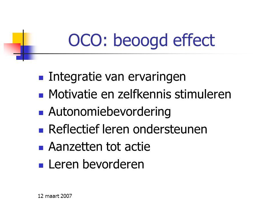 12 maart 2007 OCO: beoogd effect Integratie van ervaringen Motivatie en zelfkennis stimuleren Autonomiebevordering Reflectief leren ondersteunen Aanze