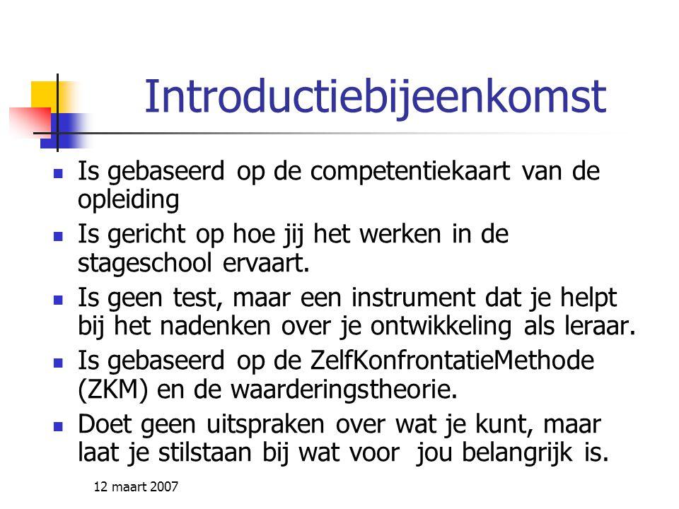 12 maart 2007 Introductiebijeenkomst Is gebaseerd op de competentiekaart van de opleiding Is gericht op hoe jij het werken in de stageschool ervaart.