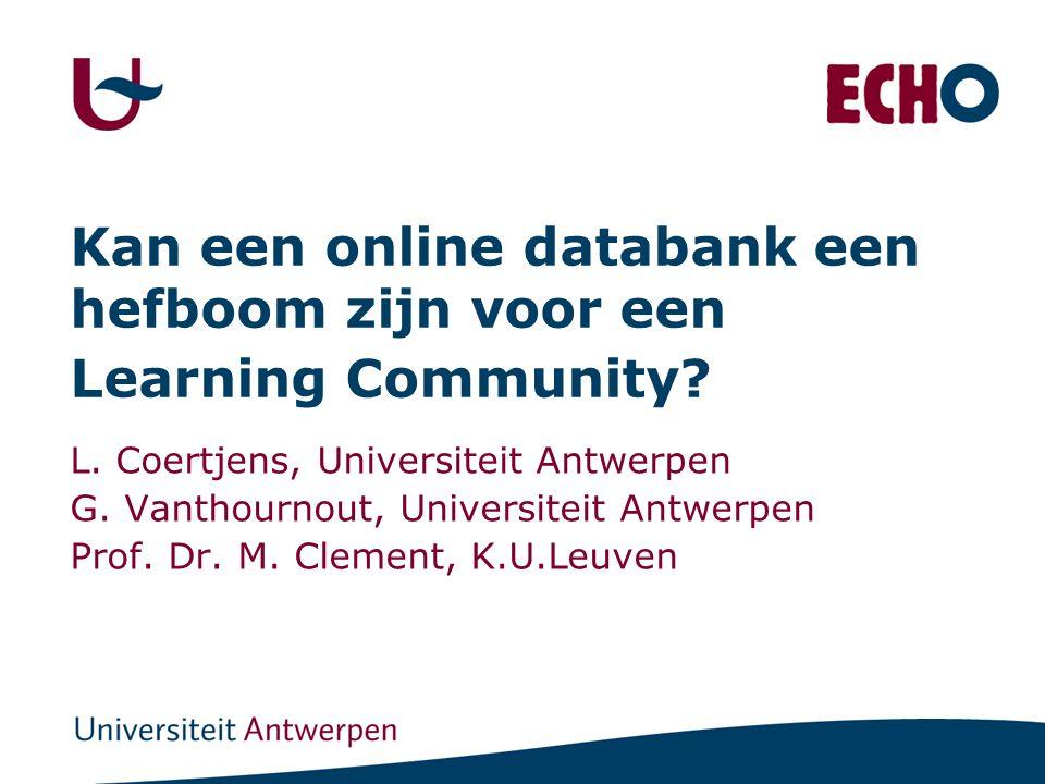 Kan een online databank een hefboom zijn voor een Learning Community? L. Coertjens, Universiteit Antwerpen G. Vanthournout, Universiteit Antwerpen Pro