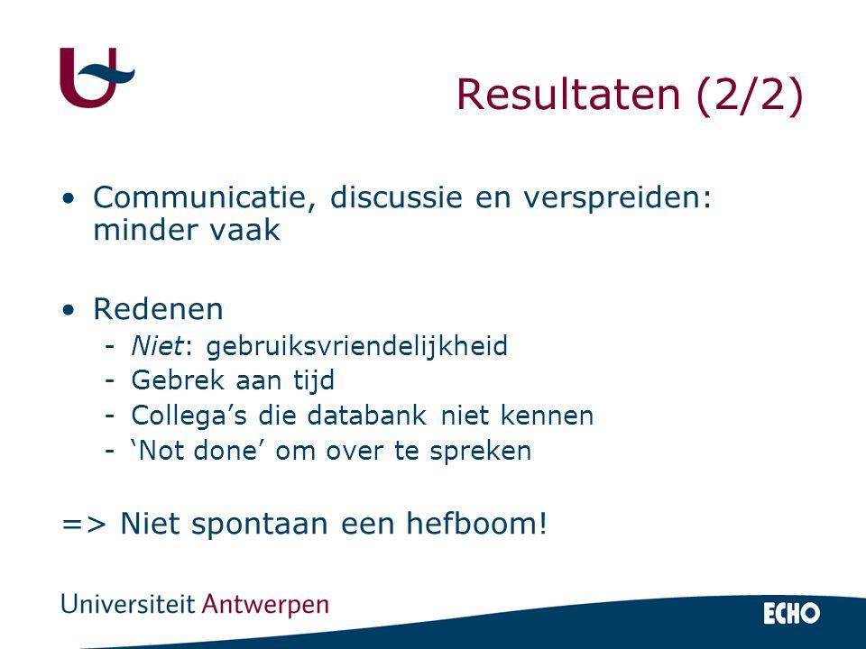 Resultaten (2/2) Communicatie, discussie en verspreiden: minder vaak Redenen -Niet: gebruiksvriendelijkheid -Gebrek aan tijd -Collega's die databank n