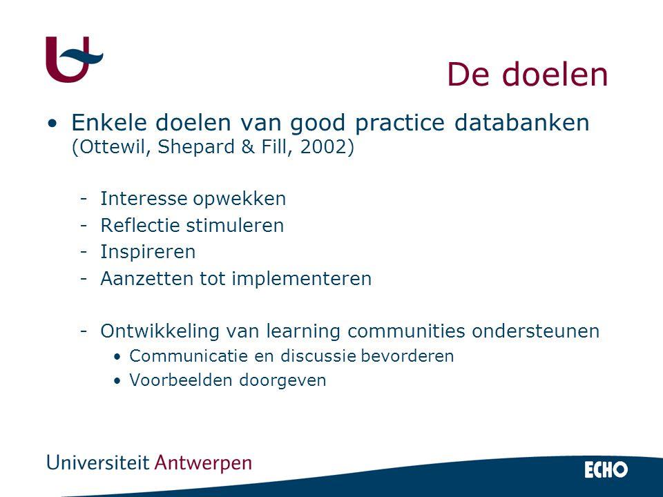 De doelen Enkele doelen van good practice databanken (Ottewil, Shepard & Fill, 2002) -Interesse opwekken -Reflectie stimuleren -Inspireren -Aanzetten tot implementeren -Ontwikkeling van learning communities ondersteunen Communicatie en discussie bevorderen Voorbeelden doorgeven