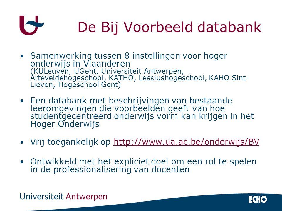 De Bij Voorbeeld databank Samenwerking tussen 8 instellingen voor hoger onderwijs in Vlaanderen (KULeuven, UGent, Universiteit Antwerpen, Arteveldehogeschool, KATHO, Lessiushogeschool, KAHO Sint- Lieven, Hogeschool Gent) Een databank met beschrijvingen van bestaande leeromgevingen die voorbeelden geeft van hoe studentgecentreerd onderwijs vorm kan krijgen in het Hoger Onderwijs Vrij toegankelijk op http://www.ua.ac.be/onderwijs/BVhttp://www.ua.ac.be/onderwijs/BV Ontwikkeld met het expliciet doel om een rol te spelen in de professionalisering van docenten