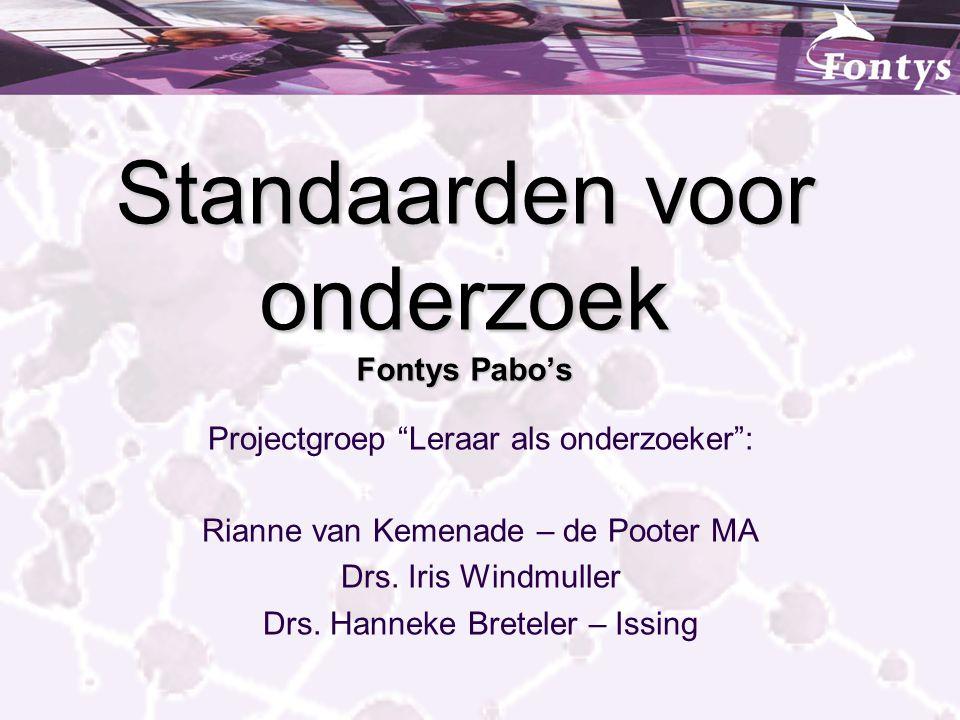 """Standaarden voor onderzoek Fontys Pabo's Projectgroep """"Leraar als onderzoeker"""": Rianne van Kemenade – de Pooter MA Drs. Iris Windmuller Drs. Hanneke B"""