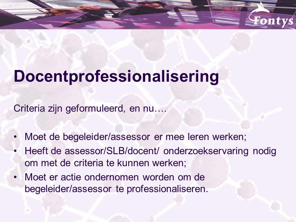 Docentprofessionalisering Criteria zijn geformuleerd, en nu…. Moet de begeleider/assessor er mee leren werken; Heeft de assessor/SLB/docent/ onderzoek
