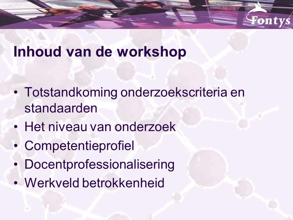 Inhoud van de workshop Totstandkoming onderzoekscriteria en standaarden Het niveau van onderzoek Competentieprofiel Docentprofessionalisering Werkveld
