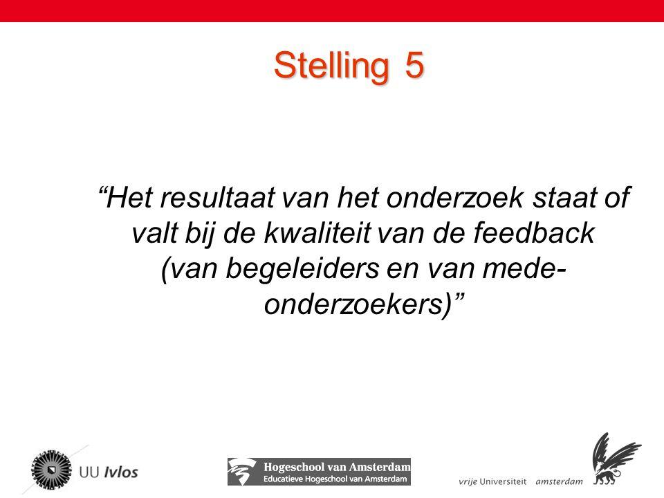 Stelling 5 Het resultaat van het onderzoek staat of valt bij de kwaliteit van de feedback (van begeleiders en van mede- onderzoekers)