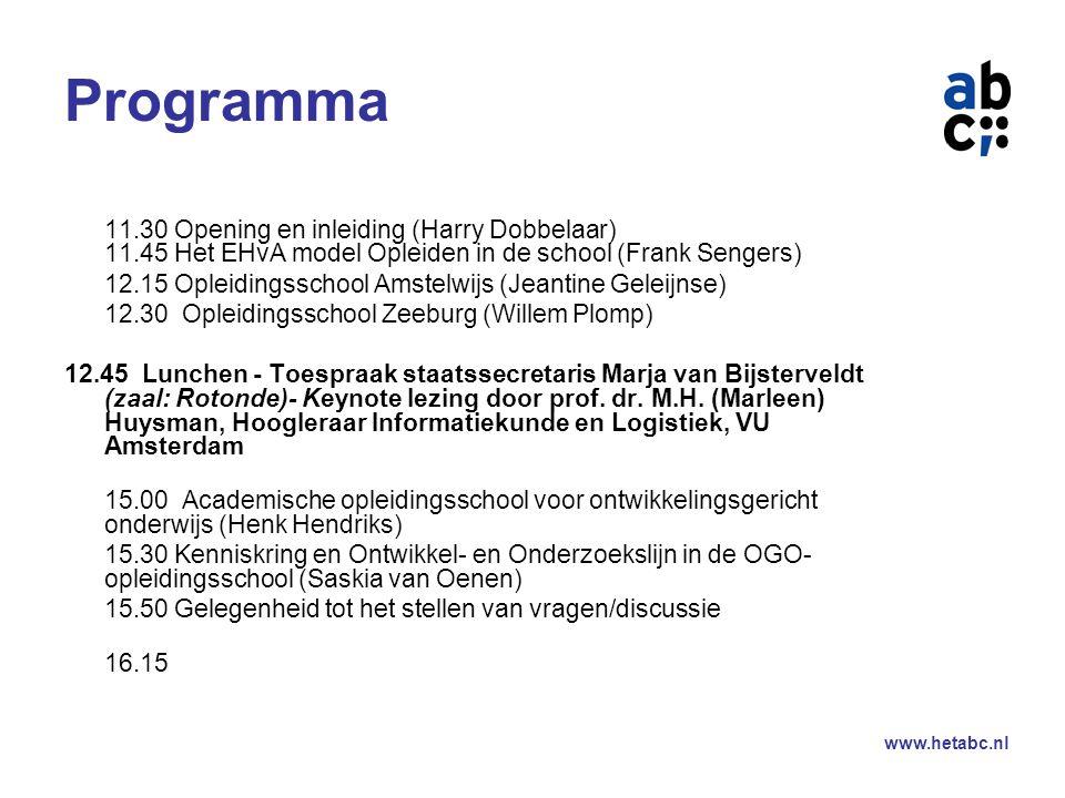 www.hetabc.nl Programma 11.30 Opening en inleiding (Harry Dobbelaar) 11.45 Het EHvA model Opleiden in de school (Frank Sengers) 12.15 Opleidingsschool Amstelwijs (Jeantine Geleijnse) 12.30 Opleidingsschool Zeeburg (Willem Plomp) 12.45 Lunchen - Toespraak staatssecretaris Marja van Bijsterveldt (zaal: Rotonde)- Keynote lezing door prof.