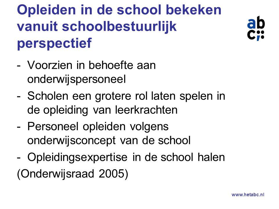 www.hetabc.nl Opleiden in de school bekeken vanuit schoolbestuurlijk perspectief -Voorzien in behoefte aan onderwijspersoneel -Scholen een grotere rol laten spelen in de opleiding van leerkrachten -Personeel opleiden volgens onderwijsconcept van de school -Opleidingsexpertise in de school halen (Onderwijsraad 2005)