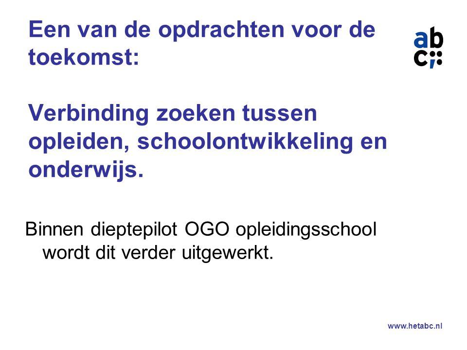 www.hetabc.nl Een van de opdrachten voor de toekomst: Verbinding zoeken tussen opleiden, schoolontwikkeling en onderwijs.