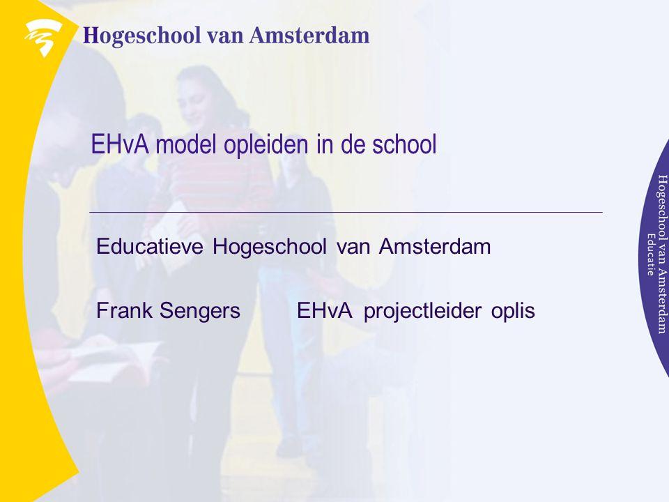EHvA model opleiden in de school Educatieve Hogeschool van Amsterdam Frank Sengers EHvA projectleider oplis