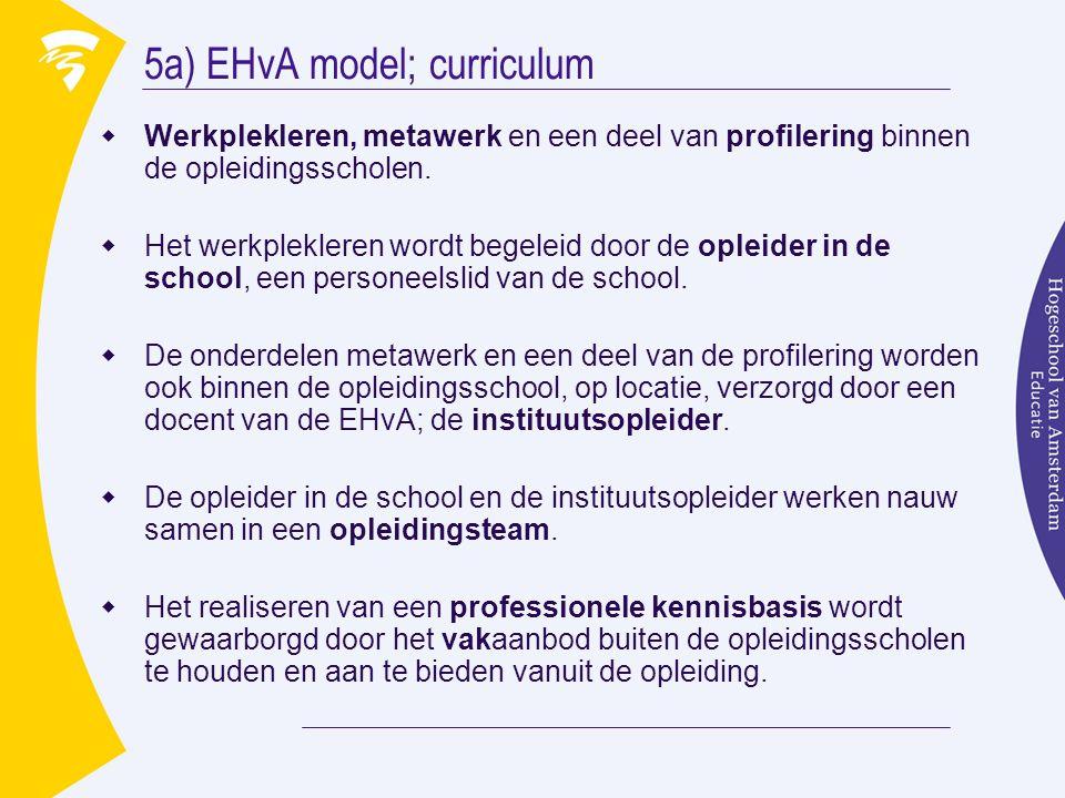 5a) EHvA model; curriculum  Werkplekleren, metawerk en een deel van profilering binnen de opleidingsscholen.  Het werkplekleren wordt begeleid door